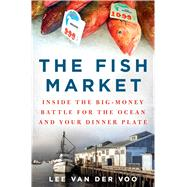 The Fish Market Inside the Big-Money Battle for the Ocean and Your Dinner Plate by Van Der Voo, Lee, 9781250079107