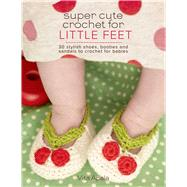 Super Cute Crochet for Little Feet 30 Stylish Shoes, Booties, and Sandals to Crochet for Babies by Apala, Vita, 9781250059109
