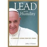 Lead With Humility: 12 Leadership Lessons from Pope Francis by Krames, Jeffrey A., 9780814449110