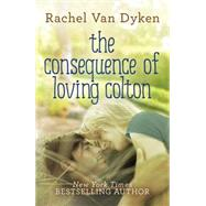 The Consequence of Loving Colton by Van Dyken, Rachel, 9781477829110