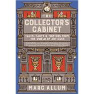 The Collector's Cabinet Tales, Facts and Fictions from the World of Antiques by Allum, Marc, 9781848319110