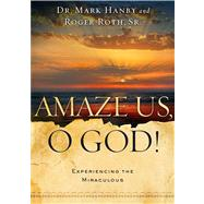 Amaze Us, O God : Experiencing the Miraculous by Hanby, Mark; Roth, Roger, 9781451669114