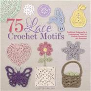 75 Lace Crochet Motifs Traditional Designs with a Contemporary Twist, for Clothing, Accessories, and Homeware by Sainio, Caitlin, 9781250059116