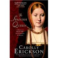The Spanish Queen A Novel of Henry VIII and Catherine of Aragon by Erickson, Carolly, 9781250049117