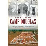 The Story of Camp Douglas: Chicago's Forgotten Civil War Prison by Keller, David L., 9781626199118