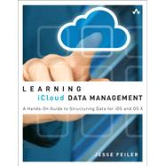 Learning iCloud Data Management A Hands-On Guide to Structuring Data for iOS and OS X by Feiler, Jesse, 9780321889119