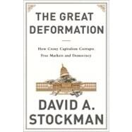 Great Deformation : How Crony Capitalism Corrupted Free Markets and Democracy by Stockman, David A., 9781586489120
