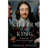 Killers of the King The Men Who Dared to Execute Charles I by Spencer, Charles, 9781620409121