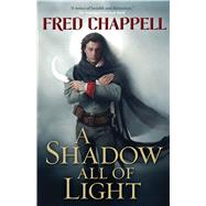 A Shadow All of Light A novel by Chappell, Fred; Trakhtenberg, Russell, 9780765379122