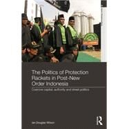 The Politics of Protection Rackets in Post-New Order Indonesia: Coercive Capital, Authority and Street Politics by Wilson; Ian Douglas, 9780415569125