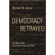 Democracy Betrayed The Rise of the Surveillance Security State by Keller, William W., 9781619029125