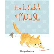 How to Catch a Mouse by LEATHERS, PHILIPPALEATHERS, PHILIPPA, 9780763669126