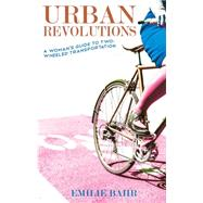 Urban Revolutions A Woman's Guide to Two-Wheeled Transportation by Bahr, Emilie, 9781621069126