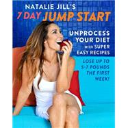 Natalie Jill's 7 Day Jump Start: Unprocess Your Diet With Super Easy Recipes: Lose Up to 5-7 Pounds the First Week by Jill, Natalie, 9780738219127