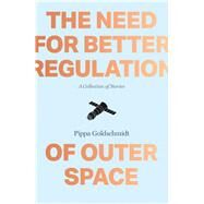 The Need for Better Regulation of Outer Space: A Collection of Short Stories by Goldschmidt, Pippa, 9781910449127