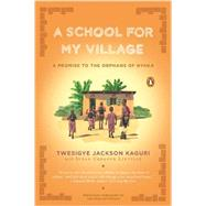 A School for My Village: A Promise to the Orphans of Nyaka by Kaguri, Twesigye Jackson; Linville, Susan Urbanek, 9780143119128