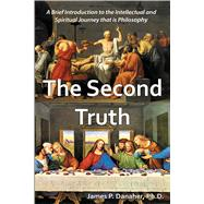 The Second Truth A Brief, 21st Century Introduction to the Intellectual and Spiritual Journey that is Philosophy by Danaher, James P., 9781557789129