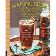 Making Soda at Home: Mastering the Craft of Carbonation: Healthy Recipes You Can Make With or Without a Soda Machine by Butler, Jeremy, 9781592539130