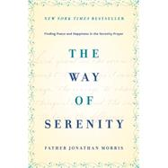 The Way of Serenity: Finding Peace and Happiness in the Serenity Prayer by Morris, Jonathan, 9780062119131