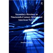 Secondary Heroines in Nineteenth-Century British and American Novels by Camden,Jennifer, 9781138279131