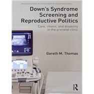 Down's Syndrome Screening and Reproductive Politics: Care, Choice, and Disability in the Prenatal Clinic by Thomas; Gareth M., 9781138959132