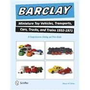 Barclay Miniature Toy Vehicles, Transports, Cars, Trucks, and Trains 1932-1971 by Melton, Howard W., 9780764349133