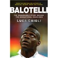 Balotelli The Remarkable Story Behind the Sensational Headlines by Caioli, Luca, 9781848319134
