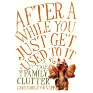 After a While You Just Get Used to It: A Tale of Family Clutter by Knapp, Gwendolyn, 9781592409136