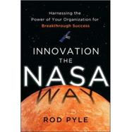 Innovation the NASA Way: Harnessing the Power of Your Organization for Breakthrough Success by Pyle, Rod, 9780071829137