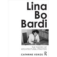 Lina Bo Bardi: The Theory of Architectural Practice by Veikos; Cathrine, 9780415689137