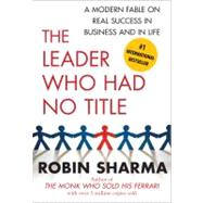 The Leader Who Had No Title A Modern Fable on Real Success in Business and in Life by Sharma, Robin, 9781439109137