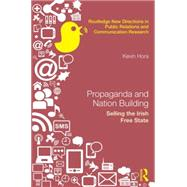 Propaganda and Nation Building: Selling the Irish Free State by Hora; Kevin, 9781138829138