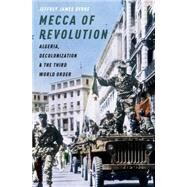 Mecca of Revolution Algeria, Decolonization, and the Third World Order by Byrne, Jeffrey James, 9780199899142