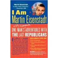 I Am Martin Eisenstadt One Man's (Wildly Inappropriate) Adventures with the Last Republicans by Eisenstadt, Martin, 9780865479142