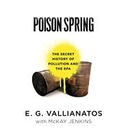 Poison Spring The Secret History of Pollution and the EPA by Vallianatos, E.G.; Jenkins, McKay, 9781608199143