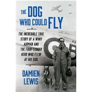 The Dog Who Could Fly The Incredible True Story of a WWII Airman and the Four-Legged Hero Who Flew At His Side by Lewis, Damien, 9781476739144