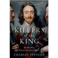 Killers of the King The Men Who Dared to Execute Charles I by Spencer, Charles, 9781620409145