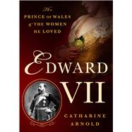 Edward VII The Prince of Wales and the Women He Loved by Arnold, Catharine, 9781250069146
