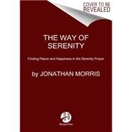 The Way of Serenity: Finding Peace and Happiness in the Serenity Prayer by Morris, Jonathan, 9780062119148
