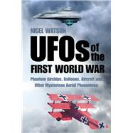 Ufos of the First World War: Phantom Airships, Balloons, Aircraft and Other Mysterious Aerial Phenomena by Watson, Nigel, 9780750959148