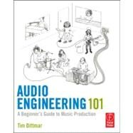 Audio Engineering 101: A Beginner's Guide to Music Production by Dittmar; Tim, 9780240819150