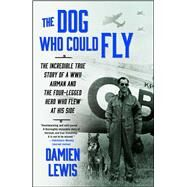 The Dog Who Could Fly The Incredible True Story of a WWII Airman and the Four-Legged Hero Who Flew At His Side by Lewis, Damien, 9781476739151