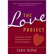 The Love Project: Transform Your World With Daily Intentional Love and Practical Encouragement by Dupre, Chris, 9781424549153