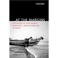 At the Margins Discourses of Development, Democracy, and Regionalism in Odisha by Sengupta, Jayanta, 9780198099154