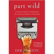Part Wild A Writer's Guide to Harnessing the Creative Power of Resistance by Norton, Deb, 9781501129155