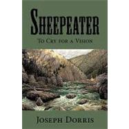 Sheepeater : To Cry for a Vision by Dorris, Joseph, 9780595509157