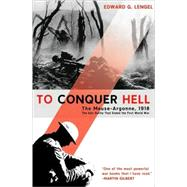 To Conquer Hell The Meuse-Argonne, 1918 The Epic Battle That Ended the First World War by Lengel, Edward G., 9780805089158