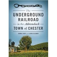 The Underground Railroad in the Adirondack Town of Chester by Lagoy, Donna; Seldman, Laura, 9781467119160