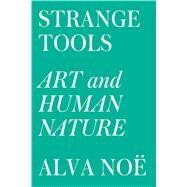 Strange Tools Art and Human Nature by Noë, Alva, 9780809089161