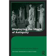 Displaying the Ideals of Antiquity: The Petrified Gaze by Siapkas; Johannes, 9780415529167
